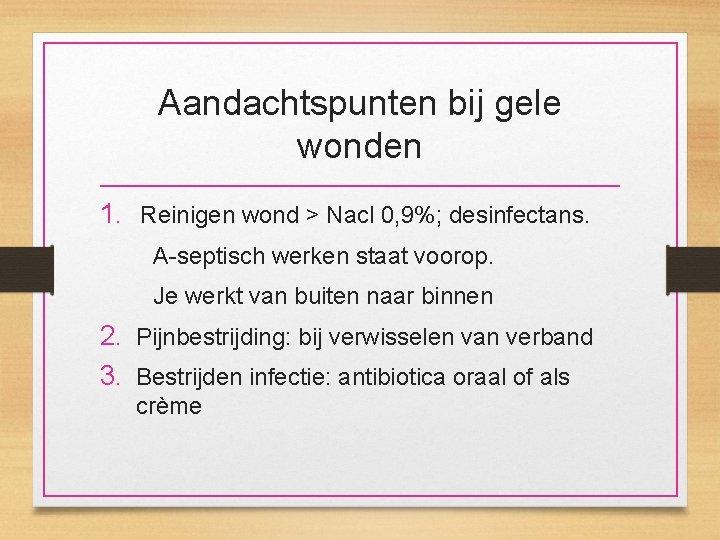 Aandachtspunten bij gele wonden 1. Reinigen wond > Nacl 0, 9%; desinfectans. A-septisch werken