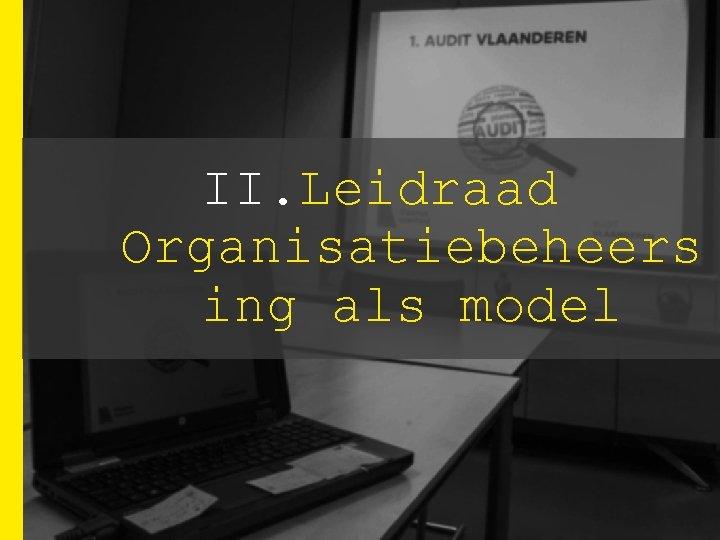 II. Leidraad Organisatiebeheers ing als model