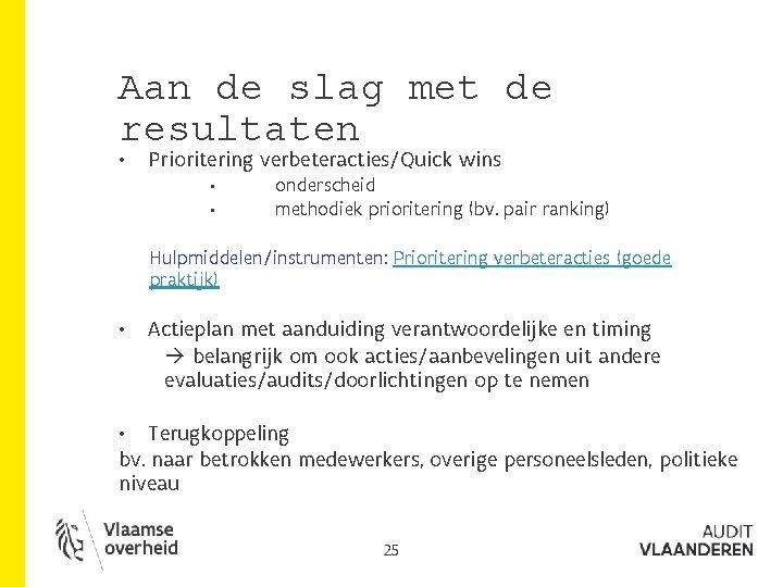 Aan de slag met de resultaten • Prioritering verbeteracties/Quick wins • • onderscheid methodiek