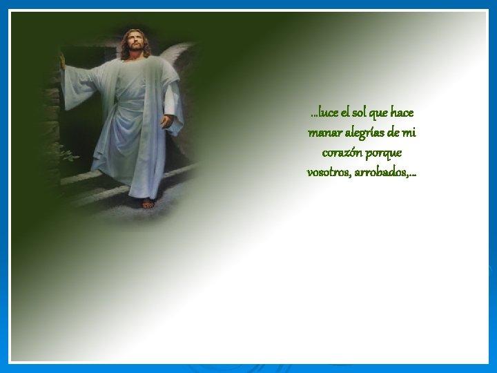 …luce el sol que hace manar alegrías de mi corazón porque vosotros, arrobados, …