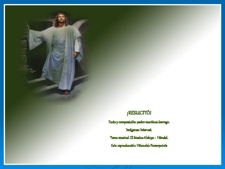 ¡RESUCITÓ! Texto y composición: pedro martínez borrego. Imágenes: Internet. Tema musical: El Mesías-Aleluya -