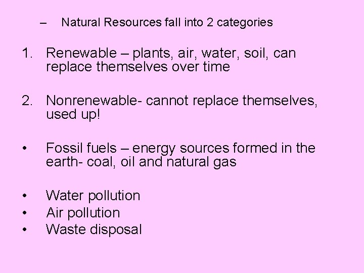 – Natural Resources fall into 2 categories 1. Renewable – plants, air, water, soil,