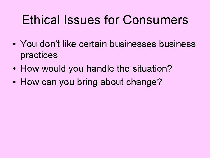 Ethical Issues for Consumers • You don't like certain businesses business practices • How