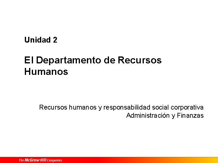 Unidad 2 El Departamento de Recursos Humanos Recursos humanos y responsabilidad social corporativa Administración