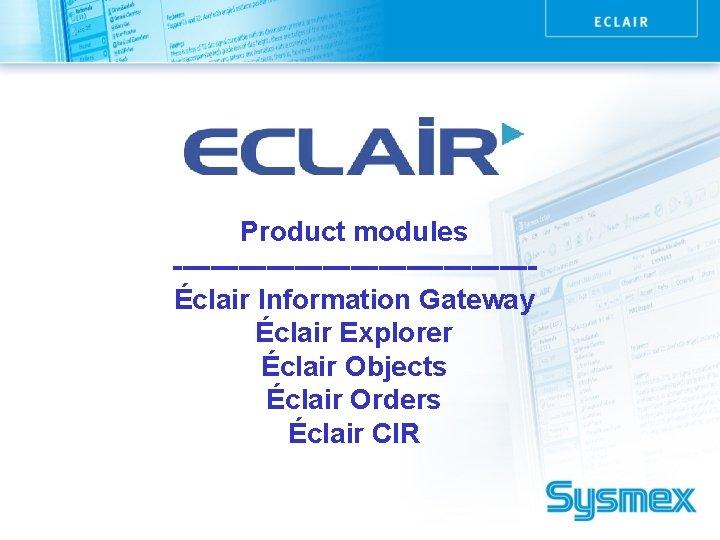 Product modules -------------------Éclair Information Gateway Éclair Explorer Éclair Objects Éclair Orders Éclair CIR