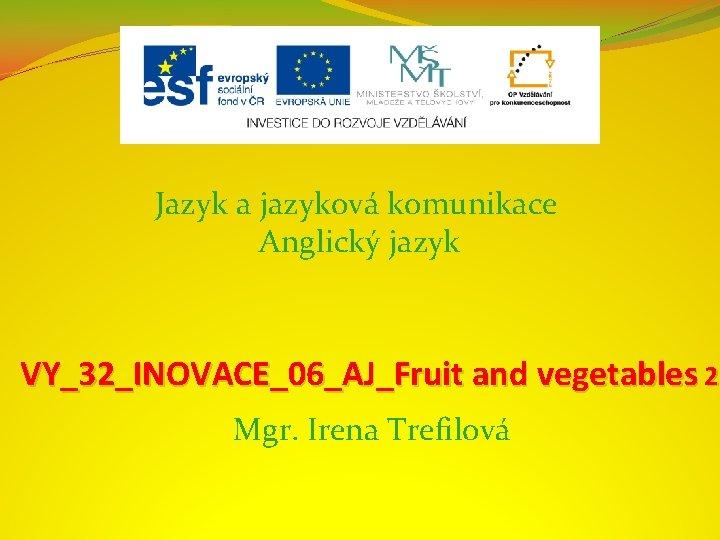 Jazyk a jazyková komunikace Anglický jazyk VY_32_INOVACE_06_AJ_Fruit and vegetables 2 Mgr. Irena Trefilová