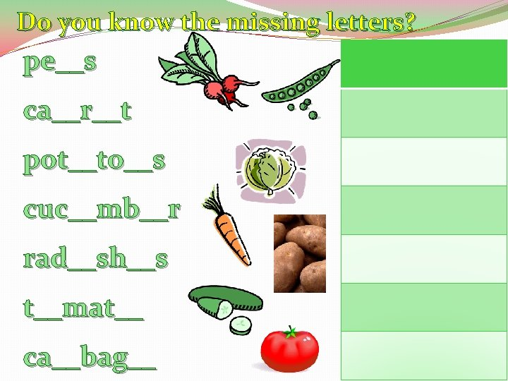 Do you know the missing letters? pe__s ca__r__t pot__to__s cuc__mb__r rad__sh__s t__mat__ ca__bag__