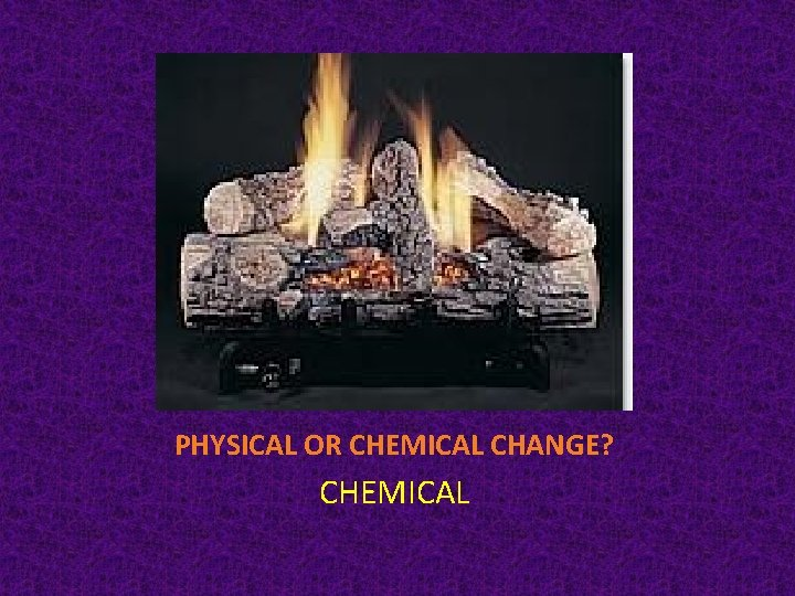 PHYSICAL OR CHEMICAL CHANGE? CHEMICAL