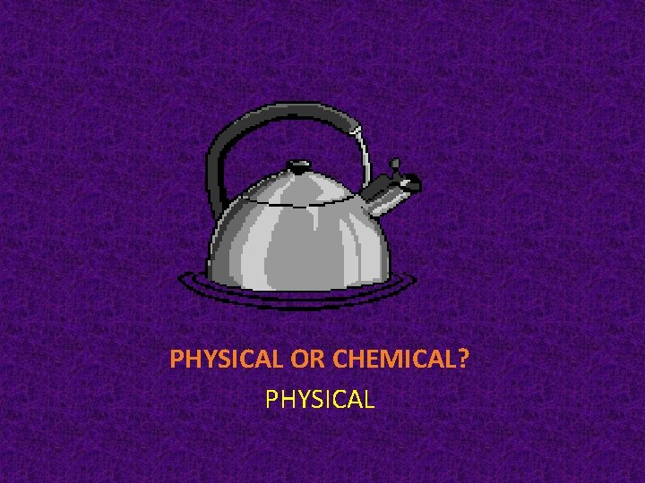 PHYSICAL OR CHEMICAL? PHYSICAL