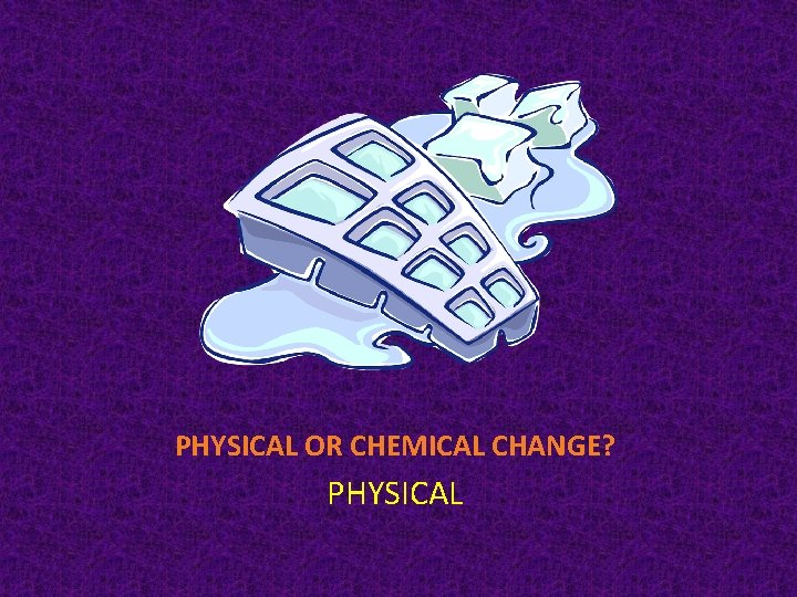 PHYSICAL OR CHEMICAL CHANGE? PHYSICAL