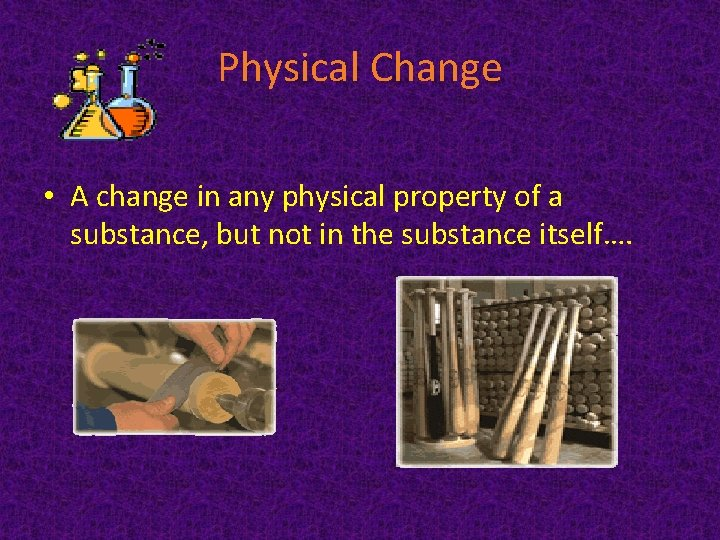 Physical Change • A change in any physical property of a substance, but not