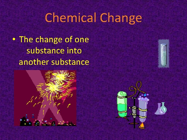 Chemical Change • The change of one substance into another substance