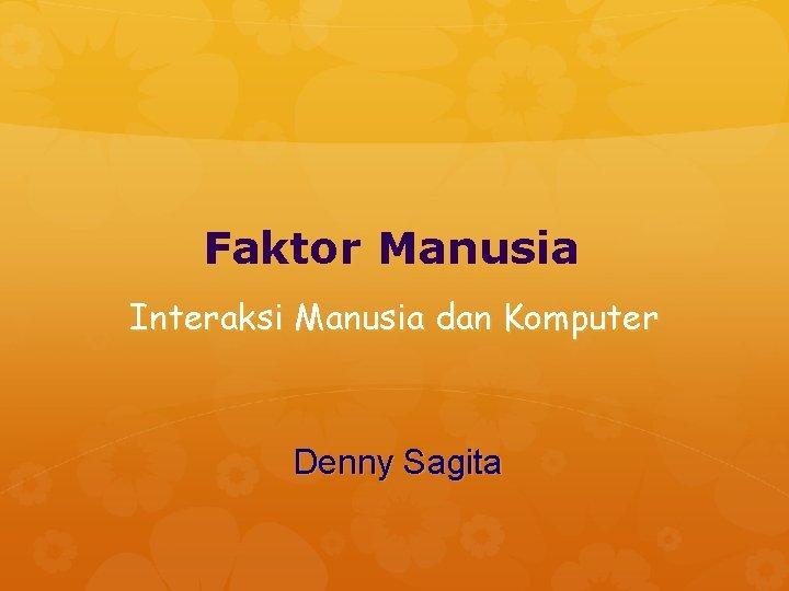 Faktor Manusia Interaksi Manusia dan Komputer Denny Sagita