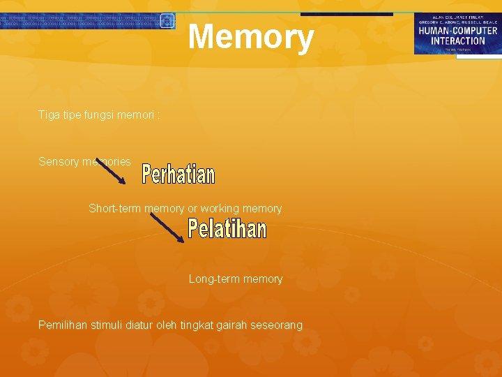 Memory Tiga tipe fungsi memori : Sensory memories Short-term memory or working memory Long-term
