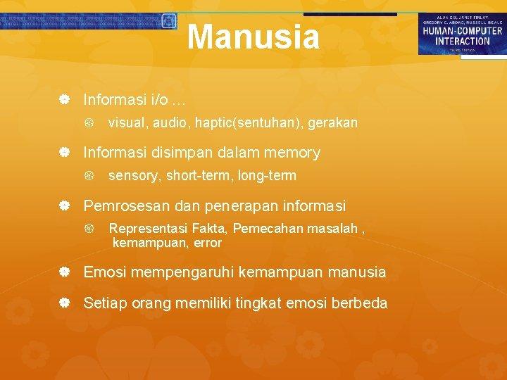 Manusia Informasi i/o … visual, audio, haptic(sentuhan), gerakan Informasi disimpan dalam memory sensory, short-term,