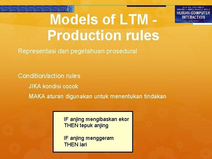 Models of LTM Production rules Representasi dari pegetahuan prosedural Condition/action rules JIKA kondisi cocok