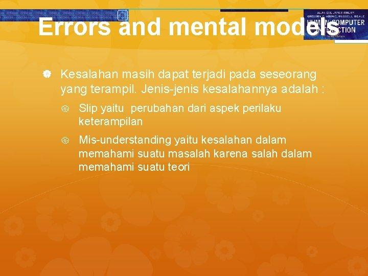 Errors and mental models Kesalahan masih dapat terjadi pada seseorang yang terampil. Jenis-jenis kesalahannya