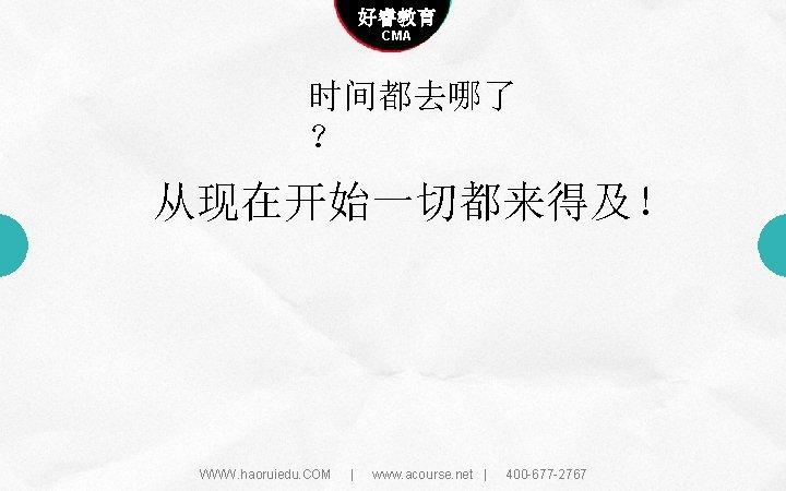 Company name 好睿教育 Company slogan here CMA 时间都去哪了 ? 从现在开始一切都来得及! WWW. haoruiedu. COM |