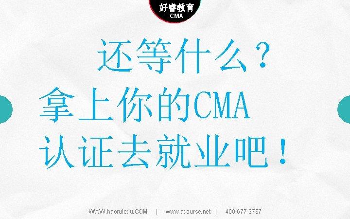 Company name 好睿教育 Company slogan here CMA 还等什么? 拿上你的CMA 认证去就业吧! WWW. haoruiedu. COM |