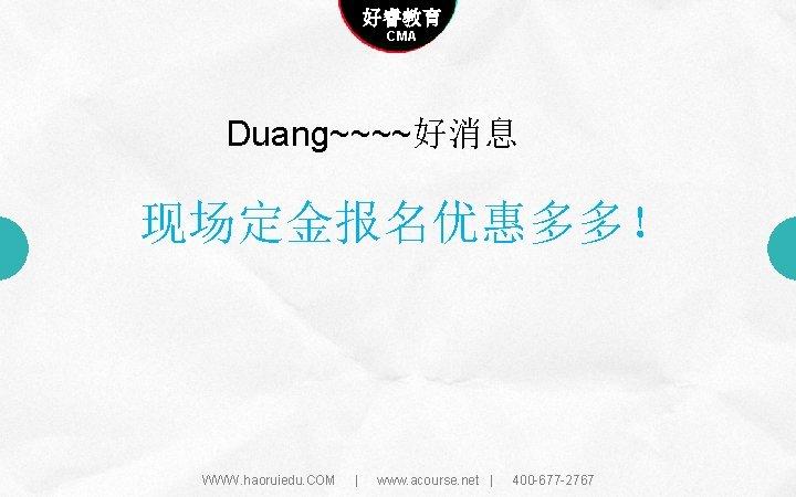 Company name 好睿教育 Company slogan here CMA Duang~~~~好消息 现场定金报名优惠多多! WWW. haoruiedu. COM | www.