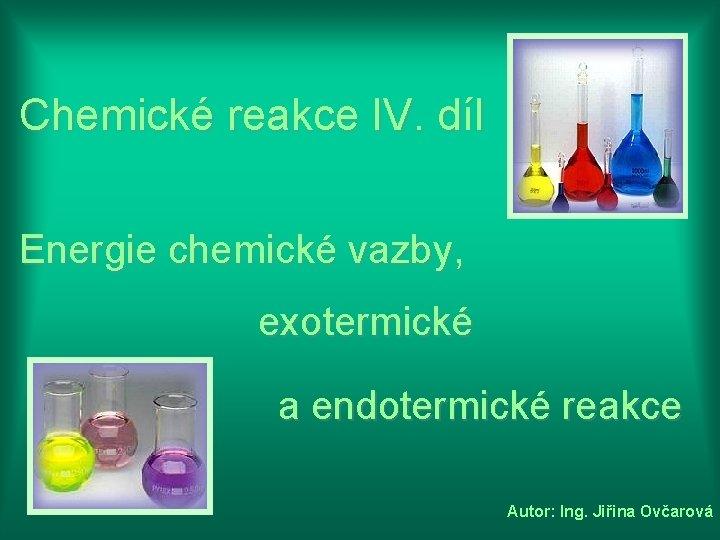 Chemické reakce IV. díl Energie chemické vazby, exotermické a endotermické reakce Autor: Ing. Jiřina
