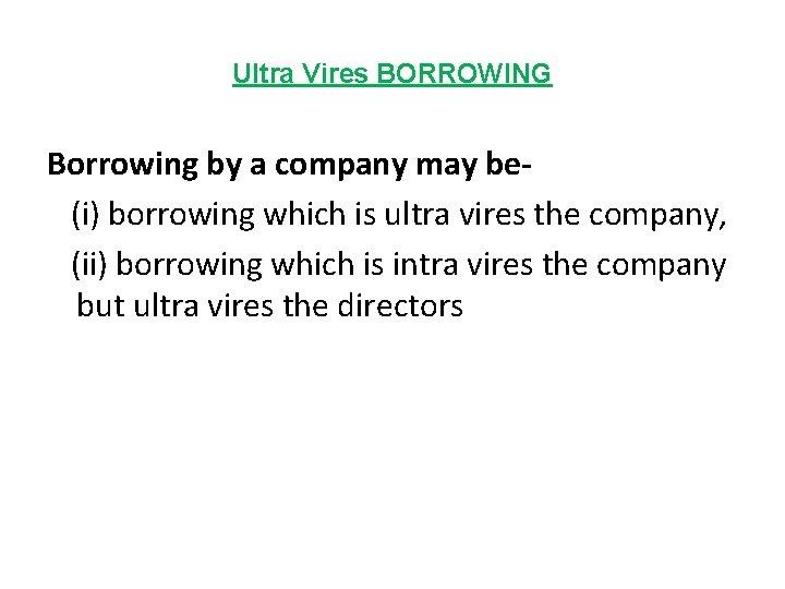 Ultra Vires BORROWING Borrowing by a company may be(i) borrowing which is ultra vires