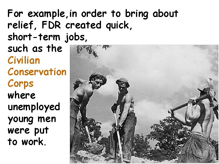 For example, in order to bring about relief, FDR created quick, short-term jobs, such