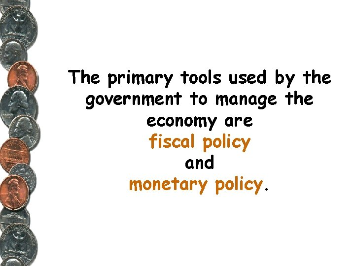 The primary tools used by the government to manage the economy are fiscal policy
