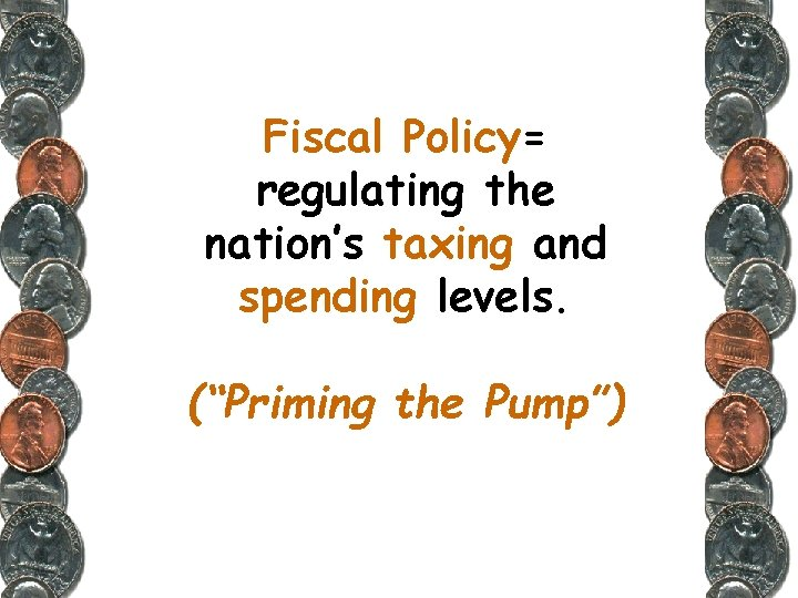 """Fiscal Policy= regulating the nation's taxing and spending levels. (""""Priming the Pump"""")"""