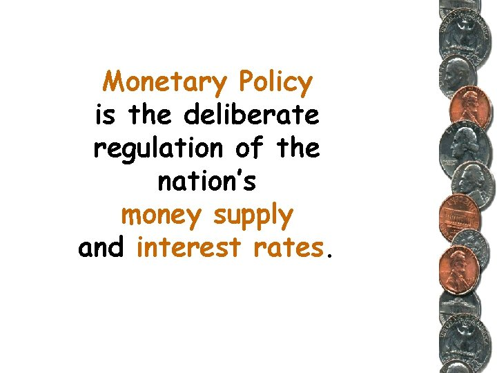 Monetary Policy is the deliberate regulation of the nation's money supply and interest rates.