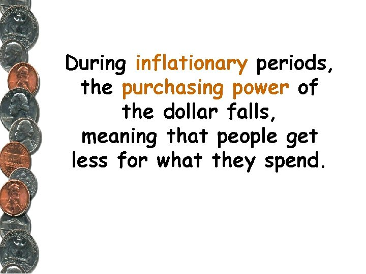 During inflationary periods, the purchasing power of the dollar falls, meaning that people get