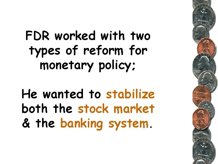 FDR worked with two types of reform for monetary policy; He wanted to stabilize