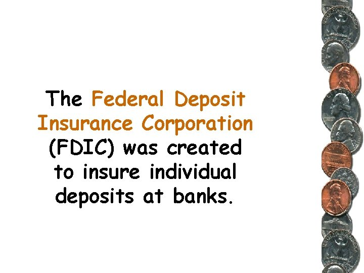 The Federal Deposit Insurance Corporation (FDIC) was created to insure individual deposits at banks.