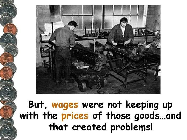 But, wages were not keeping up with the prices of those goods…and that created
