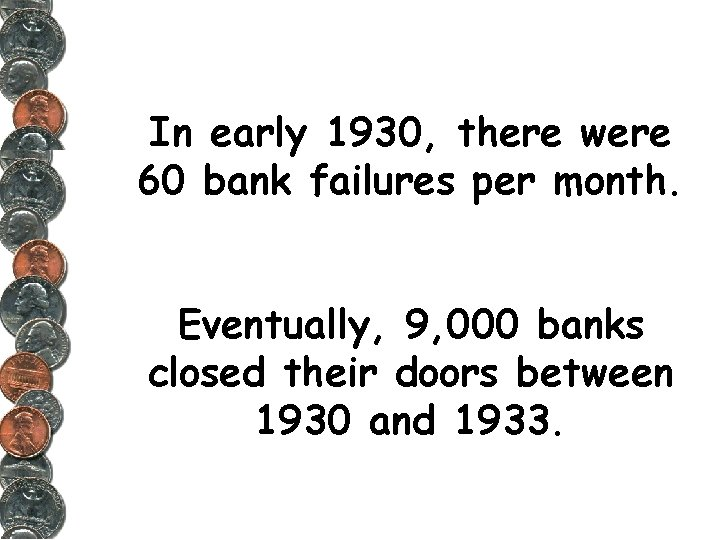 In early 1930, there were 60 bank failures per month. Eventually, 9, 000 banks