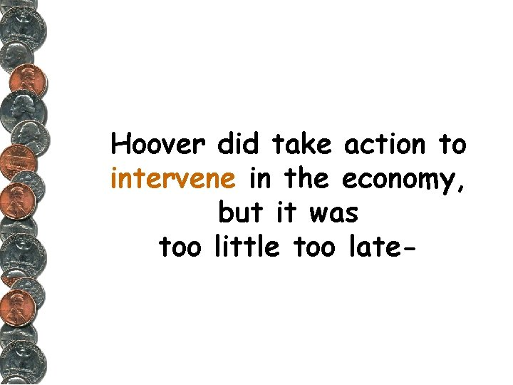 Hoover did take action to intervene in the economy, but it was too little