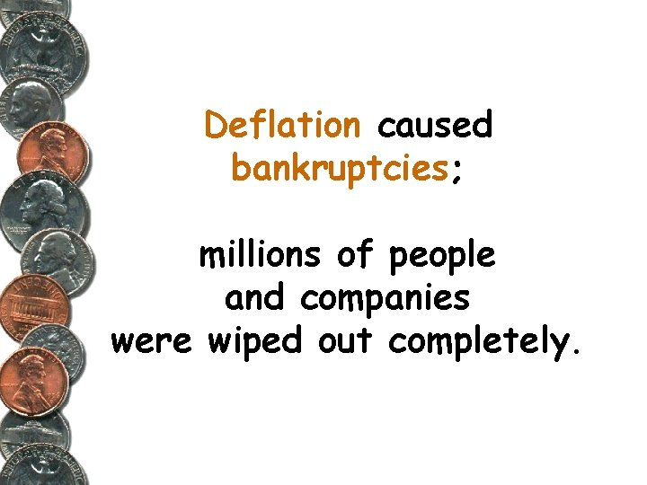 Deflation caused bankruptcies; millions of people and companies were wiped out completely.