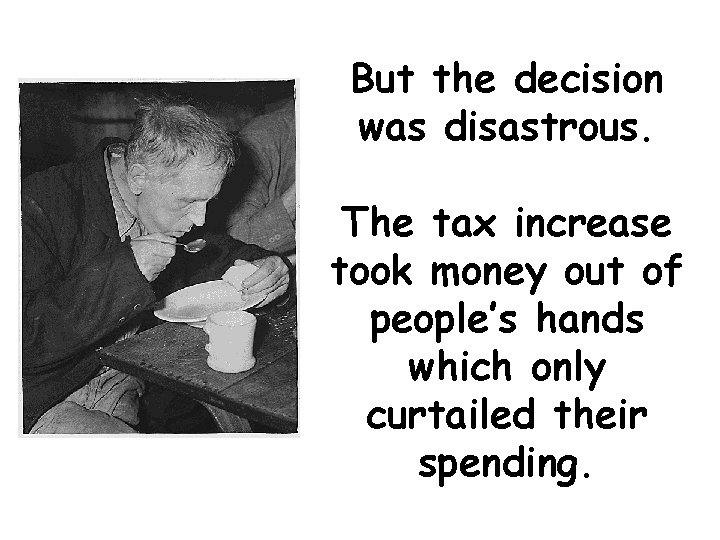 But the decision was disastrous. The tax increase took money out of people's hands
