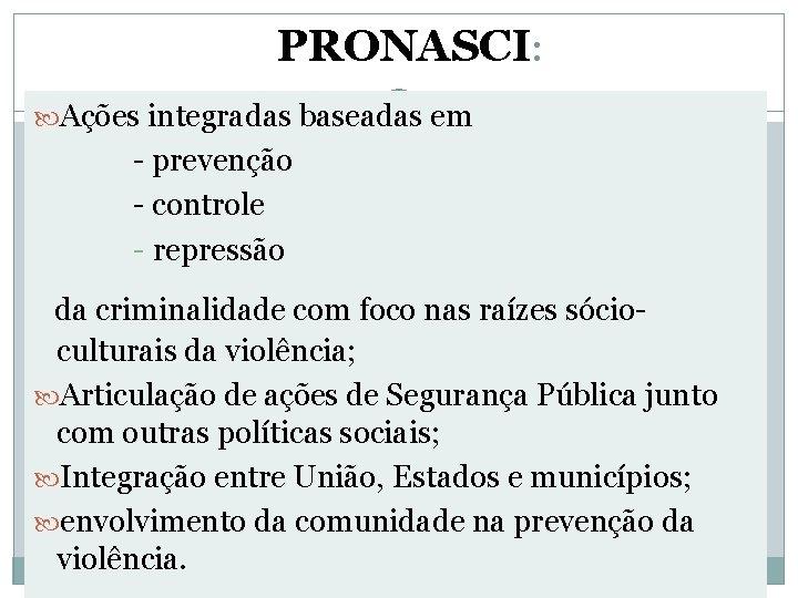PRONASCI: Ações integradas baseadas em - prevenção - controle - repressão da criminalidade com