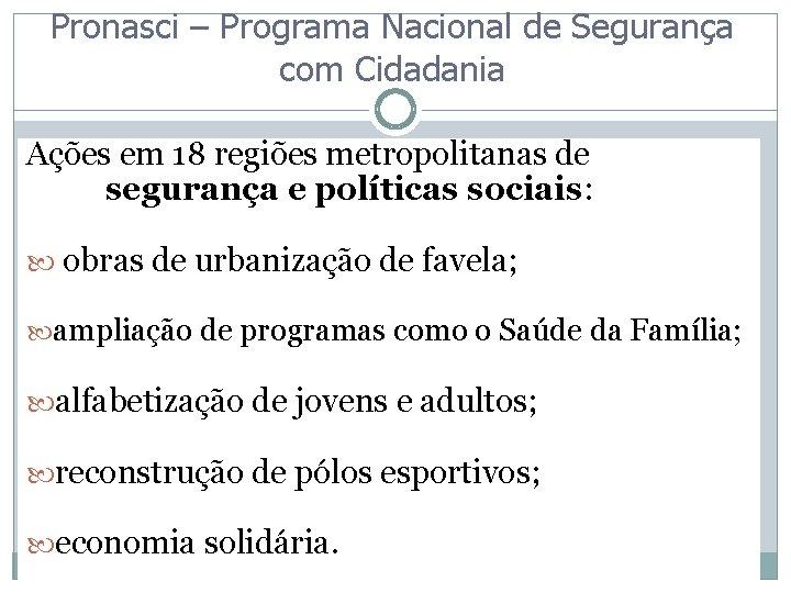 Pronasci – Programa Nacional de Segurança com Cidadania Ações em 18 regiões metropolitanas de