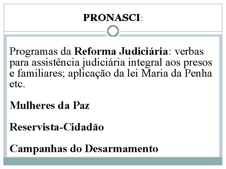 PRONASCI: Programas da Reforma Judiciária: verbas para assistência judiciária integral aos presos e familiares;
