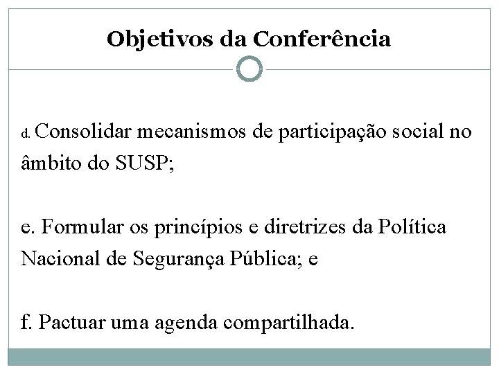 Objetivos da Conferência Consolidar mecanismos de participação social no âmbito do SUSP; d. e.
