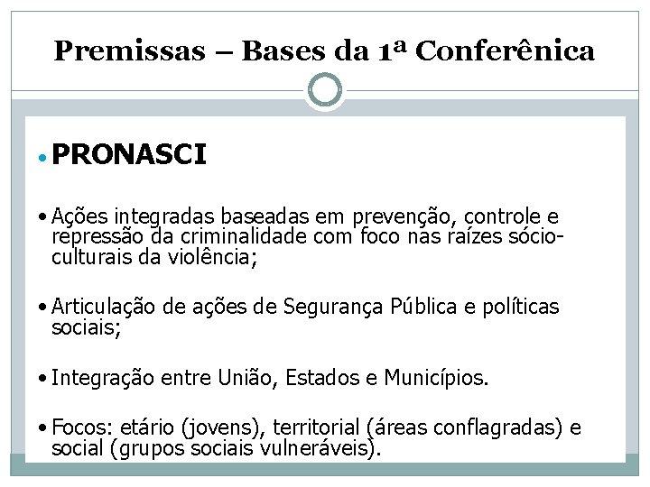 Premissas – Bases da 1ª Conferênica • PRONASCI • Ações integradas baseadas em prevenção,