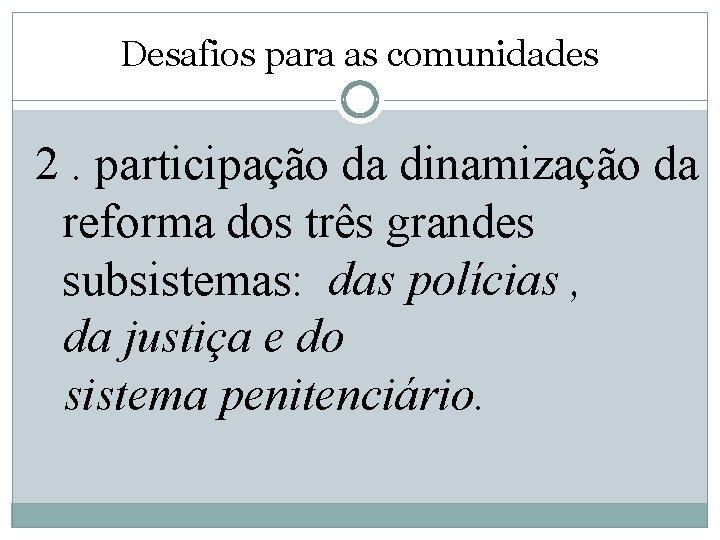Desafios para as comunidades 2. participação da dinamização da reforma dos três grandes subsistemas: