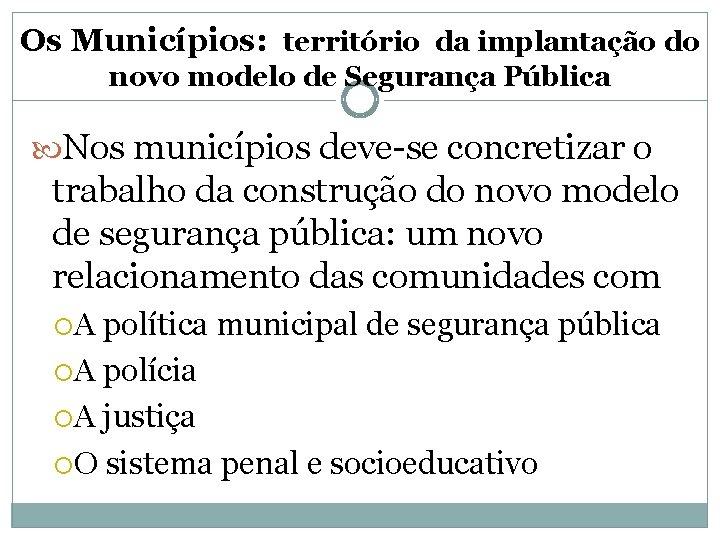 Os Municípios: território da implantação do novo modelo de Segurança Pública Nos municípios deve-se