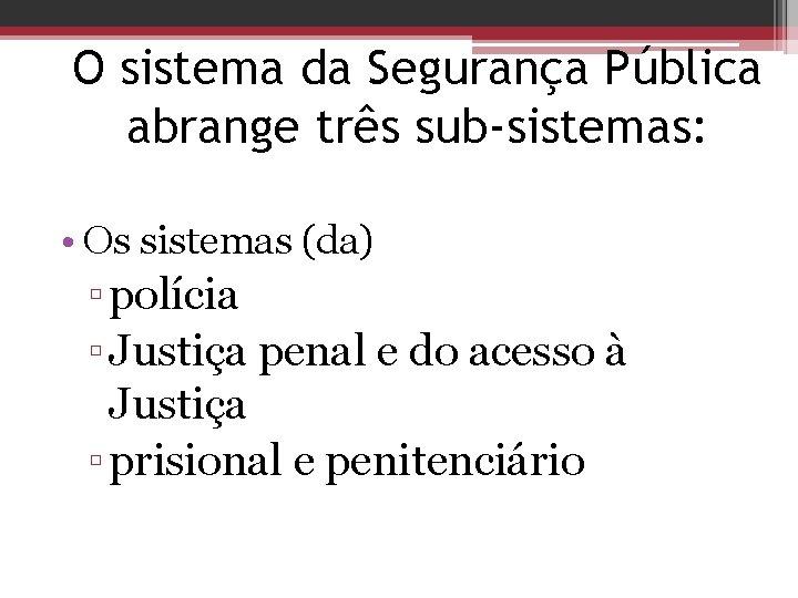 O sistema da Segurança Pública abrange três sub-sistemas: • Os sistemas (da) ▫ polícia