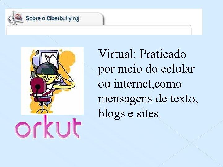 Virtual: Praticado por meio do celular ou internet, como mensagens de texto, blogs e