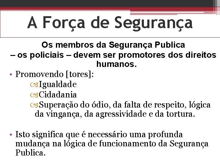 A Força de Segurança Os membros da Segurança Publica – os policiais – devem