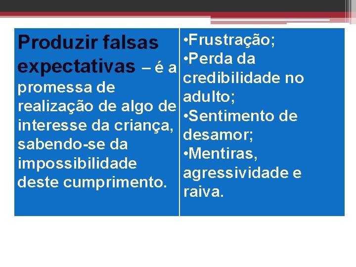 Produzir falsas • Frustração; • Perda da expectativas – é a credibilidade no promessa