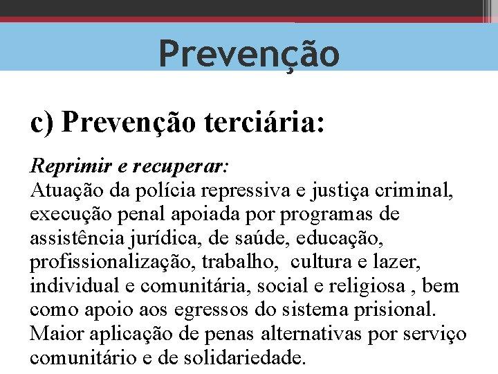 Prevenção c) Prevenção terciária: Reprimir e recuperar: Atuação da polícia repressiva e justiça criminal,